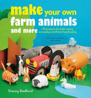 Make Your Own Farm Animals and More: 35 projects for kids using everyday cardboard packaging de Tracey Radford