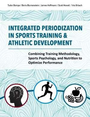 Integrated Periodization in Sports Training & Athletic Development: Combining Training Methodology, Sports Psychology, and Nutrition to Optimize Perfo de Tudor Bompa