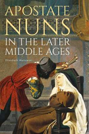 Apostate Nuns in the Later Middle Ages de Elizabeth Makowski