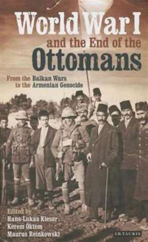 World War I and the End of the Ottomans: From the Balkan Wars to the Armenian Genocide de Hans-Lukas Kieser