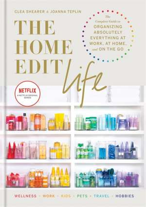 The Home Edit Life: The Complete Guide to Organizing Absolutely Everything at Work, at Home and On the Go de Clea Shearer