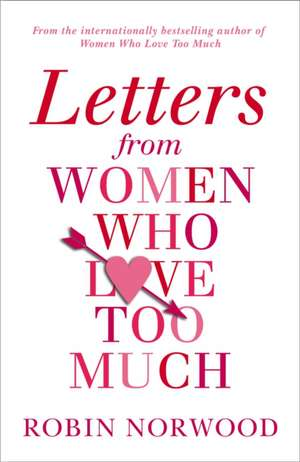 Letters from Women Who Love Too Much de Robin Norwood