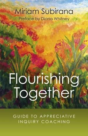 Flourishing Together:  Guide to Appreciative Inquiry Coaching de Miriam Subirana