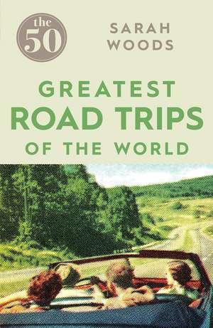 The 50 Greatest Road Trips de Sarah Woods