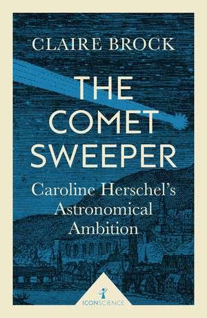 The Comet Sweeper (Icon Science): Caroline Herschel's Astronomical Ambition de Claire Brock