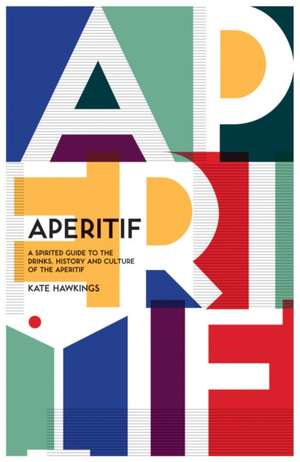 Aperitif: A Spirited Guide to the Drinks, History and Culture of the Aperitif imagine