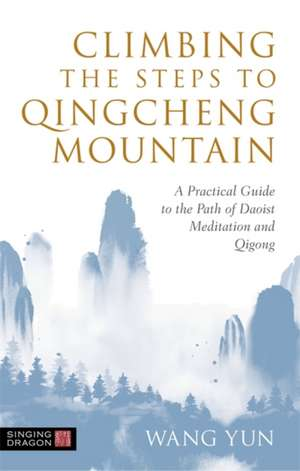 Climbing the Steps to Qingcheng Mountain: A Practical Guide to the Path of Daoist Meditation and Qigong de Wang Yun