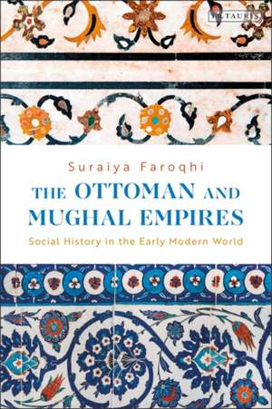 The Ottoman and Mughal Empires: Social History in the Early Modern World de Suraiya Faroqhi