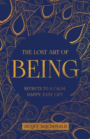 The Lost Art of Being: Secrets to a Calm, Happy, Easy Life de JACQUI MACDONALD