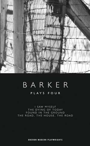 Plays Four:  I Saw Myself/The Dying of Today/Found in the Ground/The Road, the House, the Road de Howard Barker