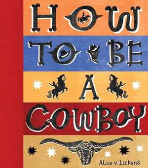 How to Be a Cowboy:  An Epic Tale on a Tiny Scale! de Alice Lickens