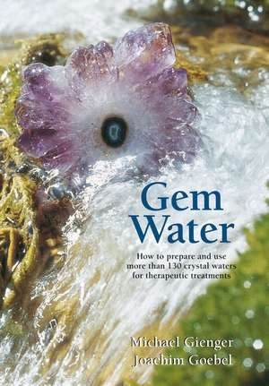 Gem Water: How to Prepare and Use More than 130 Crystal Waters for Therapeutic Treatments de Joachim Goebel