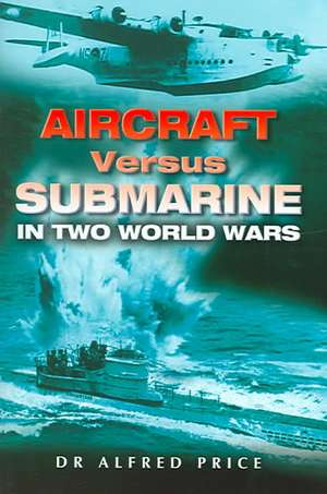 Aircraft Versus Submarine: in Two World Wars de Dr. Alfred Price