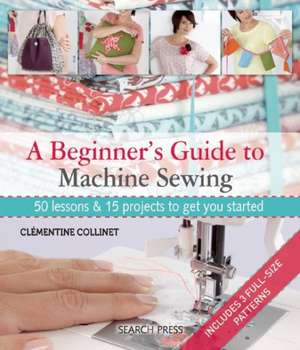 A Beginner's Guide to Machine Sewing: 50 Lessons and 15 Projects to Get You Started de Clementine Collinet