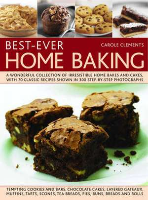 Best-Ever Home Baking:  A Wonderful Collection of Irresistible Home Bakes and Cakes, with 70 Classic Recipes Shown in 300 Step-By-Step Photogr de Carole Clements