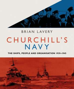 Churchill's Navy: The ships, people and organisation, 1939-1945 de Brian Lavery