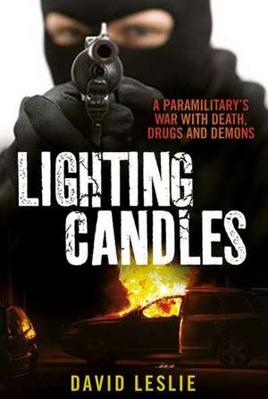 Lighting Candles:  A Paramilitary's War with Death, Drugs and Demons de David Leslie