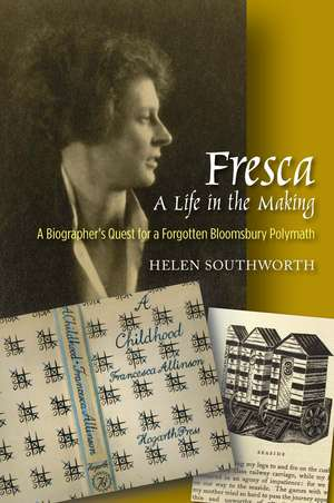 Fresca -- A Life in the Making: A Biographers Quest for a Forgotten Bloomsbury Polymath de Helen Southworth