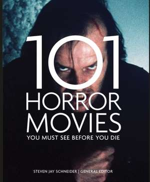 101 Horror Movies You Must See Before You Die de Jay Schneider