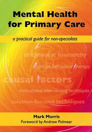 Mental Health for Primary Care:  A Practical Guide for Non-Specialists de Mark Morris