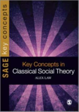 Key Concepts in Classical Social Theory de Alex Law