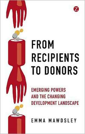 From Recipients to Donors: Emerging powers and the changing development landscape de Emma Mawdsley