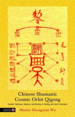 Chinese Shamanic Cosmic Orbit Qigong:  Esoteric Talismans, Mantras, and Mudras in Healing and Inner Cultivation de ZHONGXIAN WU