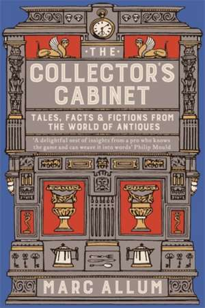 The Collector's Cabinet: Tales, Facts and Fictions from the World of Antiques de Marc Allum