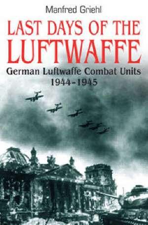 Last Days of the Luftwaffe: German Luftwaffe Combat Units 1944-1945 de Manfred Griehl