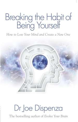 Breaking the Habit of Being Yourself: How to Lose Your Mind and Create a New One de Dr Joe Dispenza