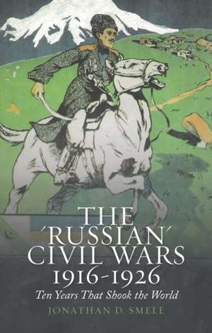 The 'Russian' Civil Wars 1916-1926 de Jonathan D. Smele
