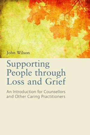 Supporting People Through Loss and Grief de John Wilson