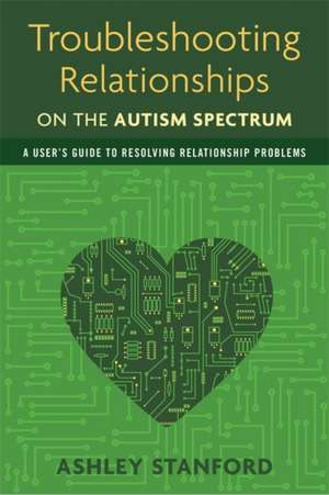 Troubleshooting Relationships on the Autism Spectrum:  A User's Guide to Resolving Relationship Problems de Ashley Stanford