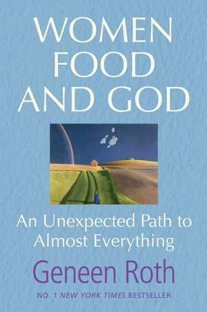 Women Food and God: An Unexpected Path to Almost Everything de Geneen Roth