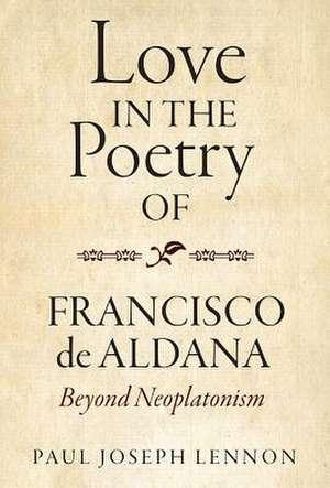 Love in the Poetry of Francisco de Aldana – Beyond Neoplatonism de Paul Joseph Lennon
