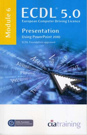 ECDL Syllabus 5.0 Module 6 Presentation Using PowerPoint 2010 de  CiA Training Ltd.