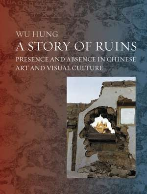 A Story of Ruins: Presence and Absence in Chinese Art and Visual Culture de Wu Hung