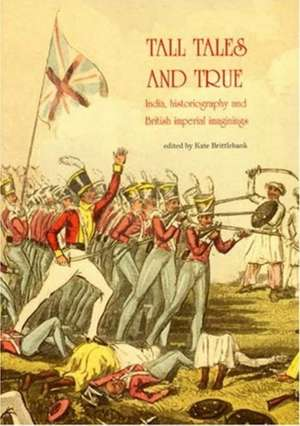 Tall Tales & True: India, Histography & British Imperial Imaginings de Kate Brittlebank