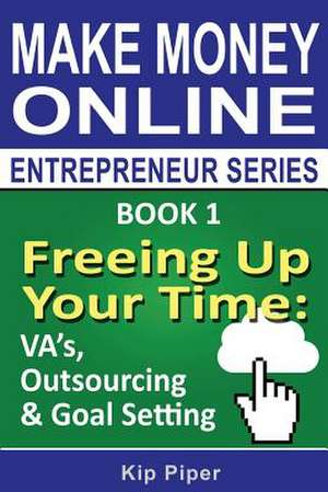 Freeing Up Your Time - Va's, Outsourcing & Goal Setting de Piper, Kip