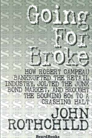 Going for Broke:  How Robert Campeau Bankrupted the Retail Industry, Jolted the Junk Bond Market, and Brought the Booming 80s to a Crash de John Rothchild