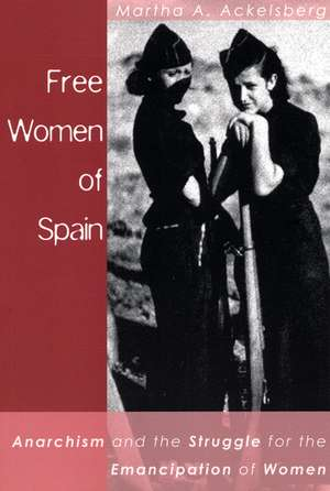 Free Women Of Spain: Anarchism and the Struggle for the Emancipation of Women de Martha Ackelsberg