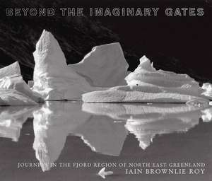 Beyond The Imaginary Gates: Journeys in the Fjord Region of North-East Greenland de Iain Brownlie Roy