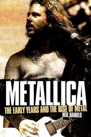 Daniels, N: Metallica - The Early Years and The Rise of Meta