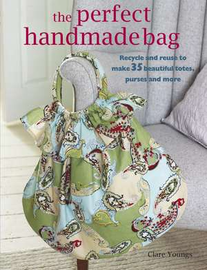 The Perfect Handmade Bag: Recycle and reuse to make 35 beautiful totes, purses and more de Clare Youngs