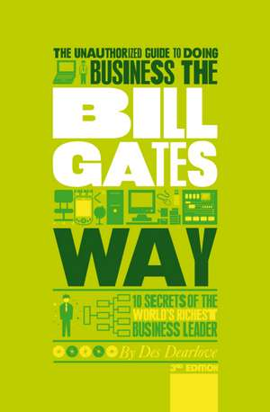 The Unauthorized Guide To Doing Business the Bill Gates Way: 10 Secrets of the World′s Richest Business Leader de Des Dearlove