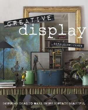 Creative Display: Inspiring ideas to make every surface beautiful de Geraldine James