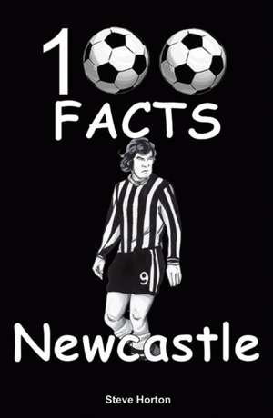 Newcastle United - 100 Facts de Steve Horton