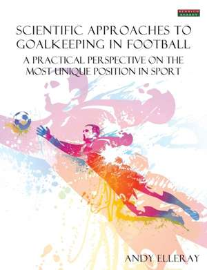 Scientific Approaches to Goalkeeping in Football de Andy Elleray