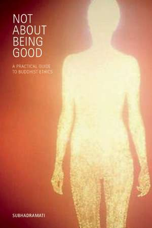 Not about Being Good:  A Practical Guide to Buddhist Ethics de Subhadramati