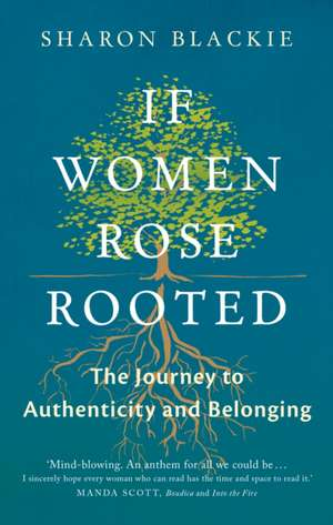 If Women Rose Rooted: A Journey to Authenticity and Belonging de Sharon Blackie